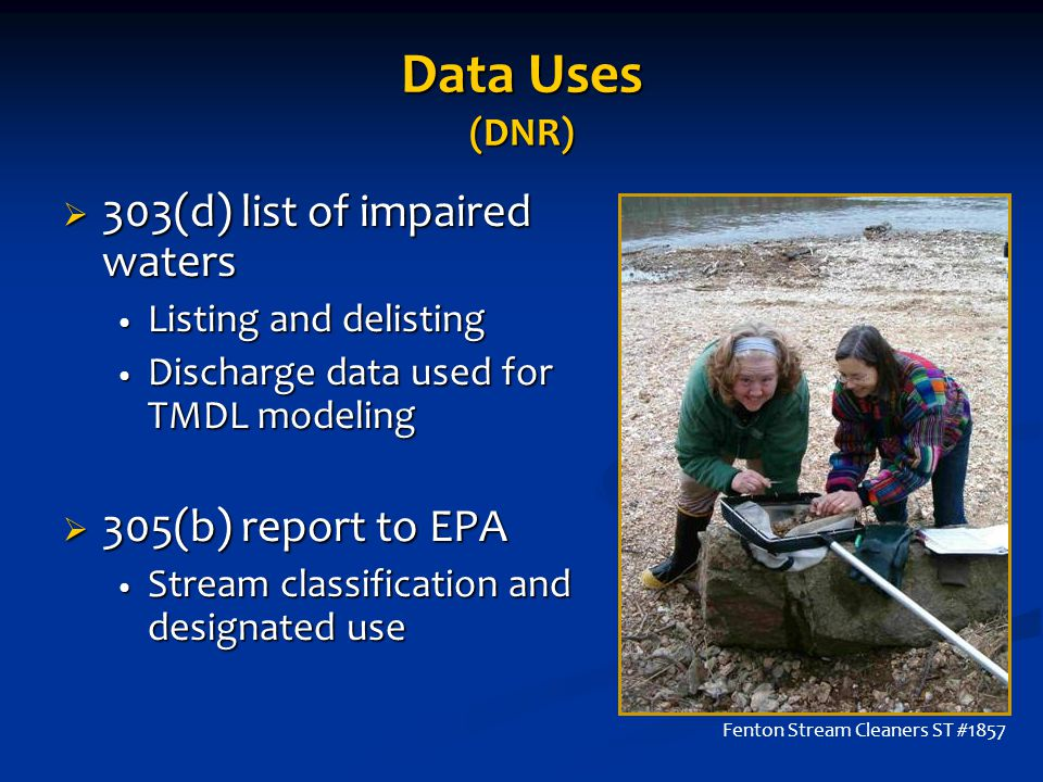 Data Uses (DNR)  303(d) list of impaired waters Listing and delisting Listing and delisting Discharge data used for TMDL modeling Discharge data used for TMDL modeling  305(b) report to EPA Stream classification and designated use Stream classification and designated use Fenton Stream Cleaners ST #1857