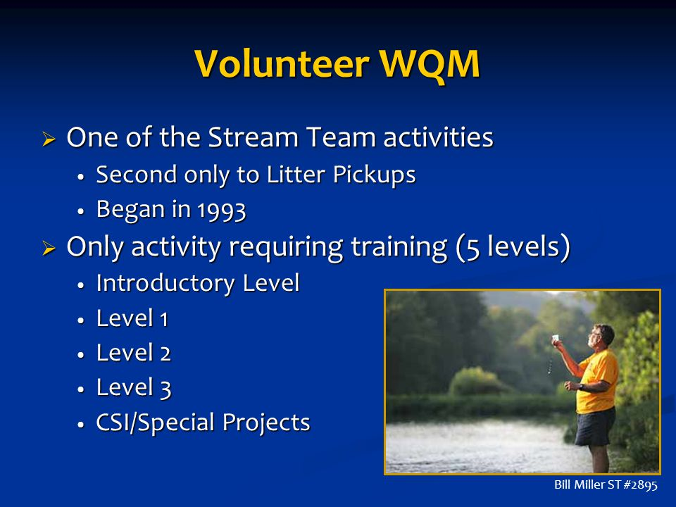 Volunteer WQM  One of the Stream Team activities Second only to Litter Pickups Second only to Litter Pickups Began in 1993 Began in 1993  Only activity requiring training (5 levels) Introductory Level Introductory Level Level 1 Level 1 Level 2 Level 2 Level 3 Level 3 CSI/Special Projects CSI/Special Projects Bill Miller ST #2895