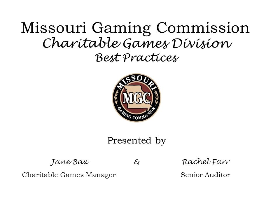Missouri Gaming Commission Charitable Games Division Best Practices Presented by Jane Bax Charitable Games Manager &Rachel Farr Senior Auditor