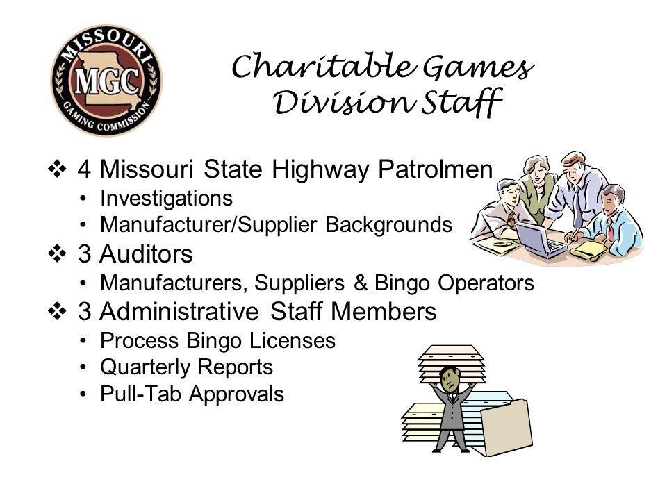 Charitable Games Division Staff  4 Missouri State Highway Patrolmen Investigations Manufacturer/Supplier Backgrounds  3 Auditors Manufacturers, Suppliers & Bingo Operators  3 Administrative Staff Members Process Bingo Licenses Quarterly Reports Pull-Tab Approvals
