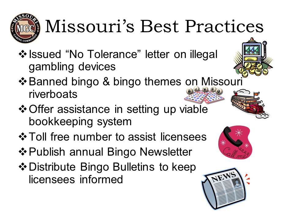 Missouri's Best Practices  Issued No Tolerance letter on illegal gambling devices  Banned bingo & bingo themes on Missouri riverboats  Offer assistance in setting up viable bookkeeping system  Toll free number to assist licensees  Publish annual Bingo Newsletter  Distribute Bingo Bulletins to keep licensees informed