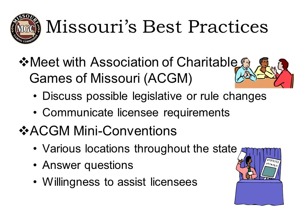 Missouri's Best Practices  Meet with Association of Charitable Games of Missouri (ACGM) Discuss possible legislative or rule changes Communicate licensee requirements  ACGM Mini-Conventions Various locations throughout the state Answer questions Willingness to assist licensees