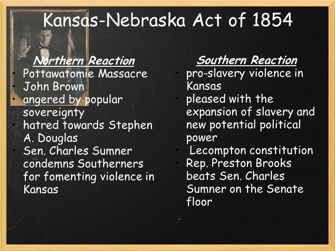 Kansas-Nebraska Act of 1854 Northern Reaction Pottawatomie Massacre John Brown angered by popular sovereignty hatred towards Stephen A.