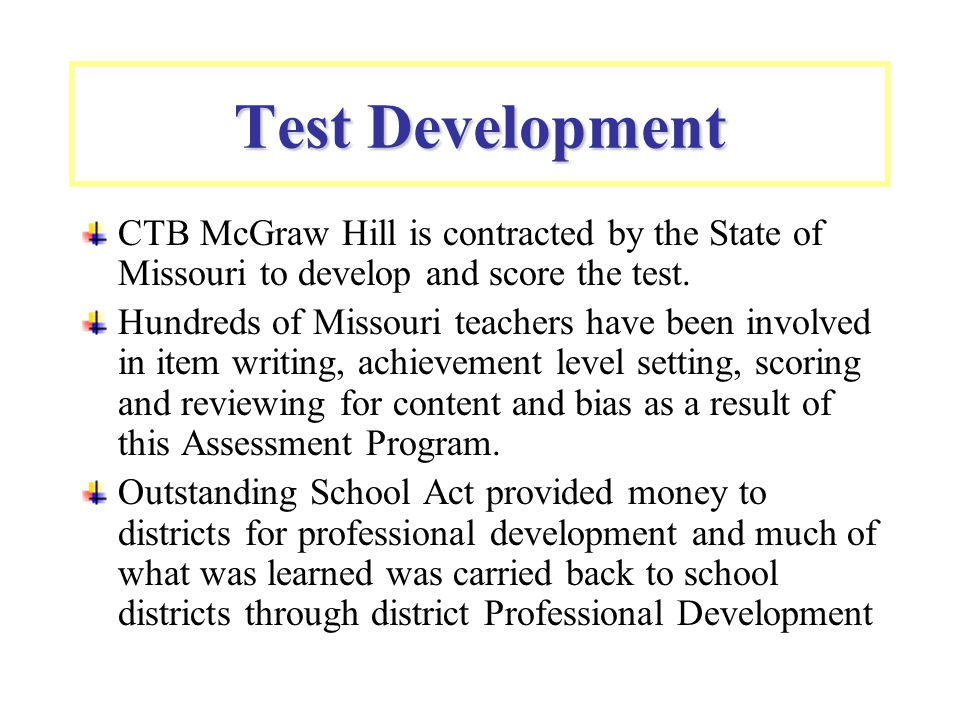 Test Development CTB McGraw Hill is contracted by the State of Missouri to develop and score the test. Hundreds of Missouri teachers have been involve