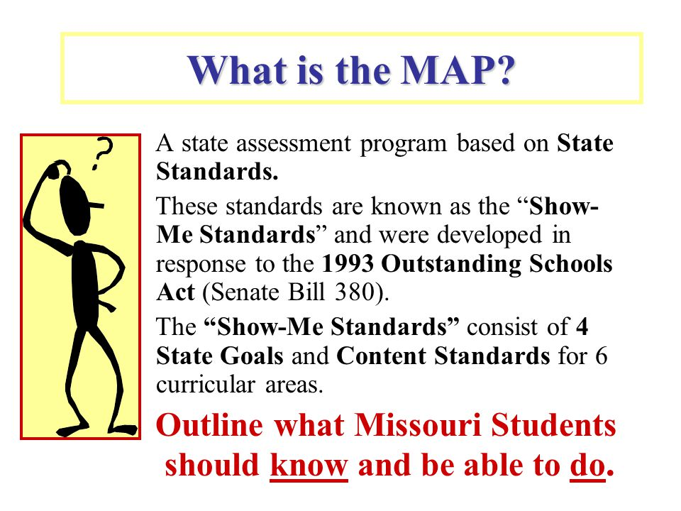 """What is the MAP? A state assessment program based on State Standards. These standards are known as the """"Show- Me Standards"""" and were developed in resp"""