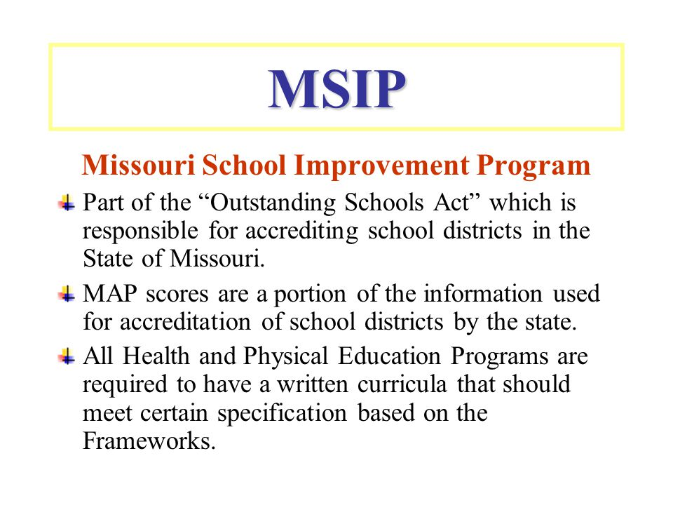 MSIP Missouri School Improvement Program Part of the Outstanding Schools Act which is responsible for accrediting school districts in the State of Missouri.