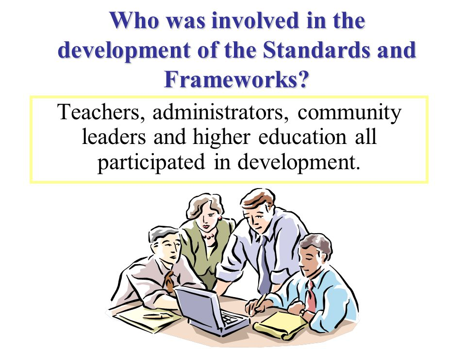 Who was involved in the development of the Standards and Frameworks? Teachers, administrators, community leaders and higher education all participated