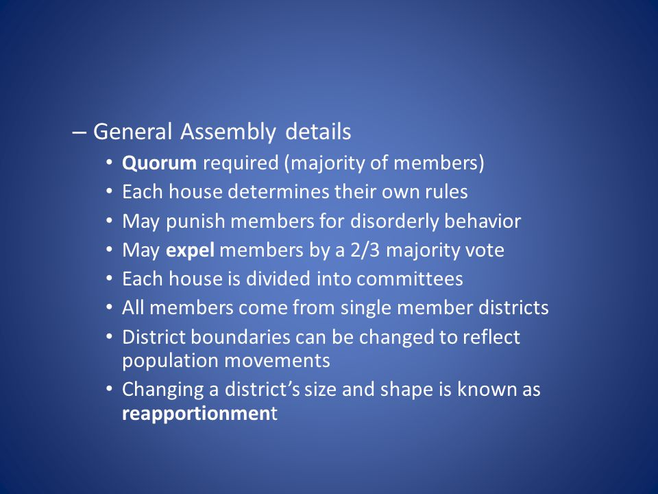 – General Assembly details Quorum required (majority of members) Each house determines their own rules May punish members for disorderly behavior May expel members by a 2/3 majority vote Each house is divided into committees All members come from single member districts District boundaries can be changed to reflect population movements Changing a district's size and shape is known as reapportionment