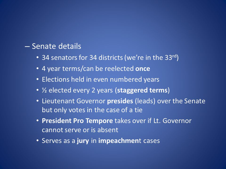 – Senate details 34 senators for 34 districts (we're in the 33 rd ) 4 year terms/can be reelected once Elections held in even numbered years ½ elected every 2 years (staggered terms) Lieutenant Governor presides (leads) over the Senate but only votes in the case of a tie President Pro Tempore takes over if Lt.