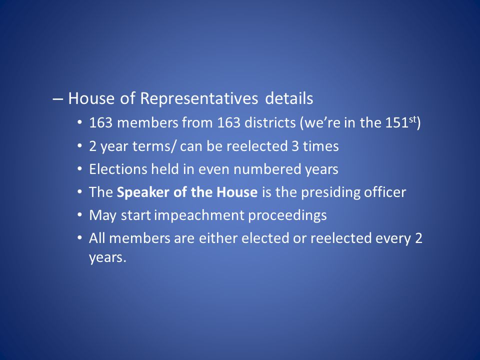 – House of Representatives details 163 members from 163 districts (we're in the 151 st ) 2 year terms/ can be reelected 3 times Elections held in even
