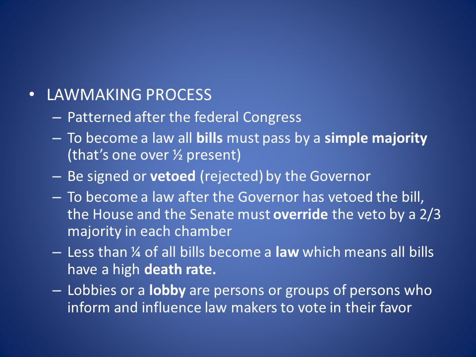 LAWMAKING PROCESS – Patterned after the federal Congress – To become a law all bills must pass by a simple majority (that's one over ½ present) – Be s