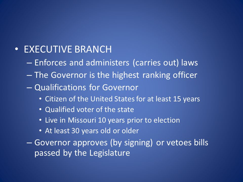 EXECUTIVE BRANCH – Enforces and administers (carries out) laws – The Governor is the highest ranking officer – Qualifications for Governor Citizen of
