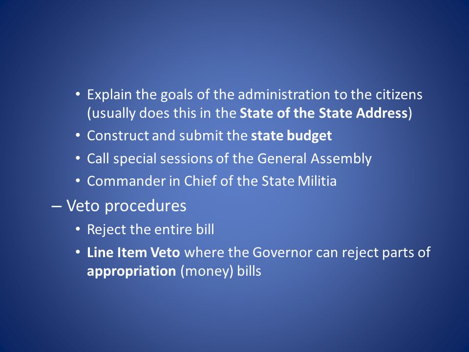 Explain the goals of the administration to the citizens (usually does this in the State of the State Address) Construct and submit the state budget Call special sessions of the General Assembly Commander in Chief of the State Militia – Veto procedures Reject the entire bill Line Item Veto where the Governor can reject parts of appropriation (money) bills