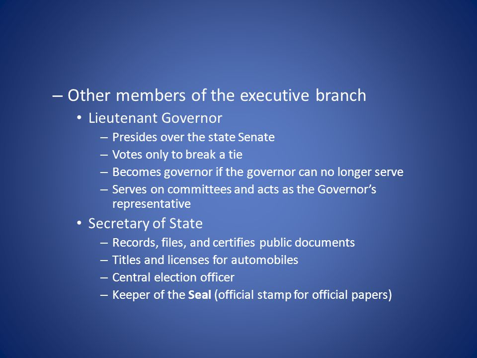 – Other members of the executive branch Lieutenant Governor – Presides over the state Senate – Votes only to break a tie – Becomes governor if the governor can no longer serve – Serves on committees and acts as the Governor's representative Secretary of State – Records, files, and certifies public documents – Titles and licenses for automobiles – Central election officer – Keeper of the Seal (official stamp for official papers)