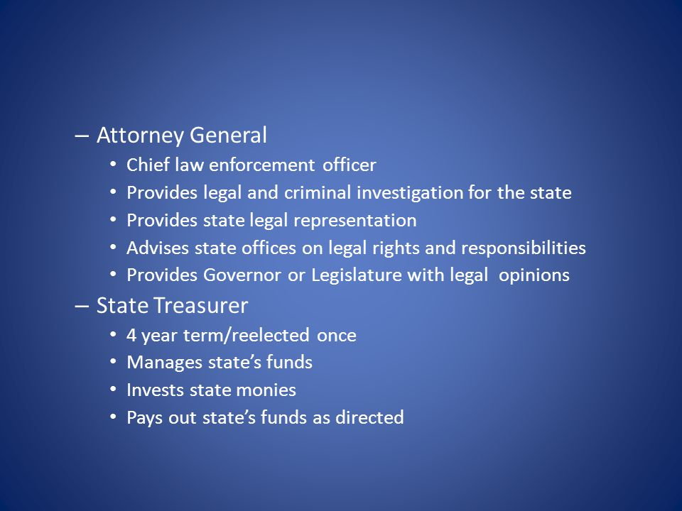 – Attorney General Chief law enforcement officer Provides legal and criminal investigation for the state Provides state legal representation Advises state offices on legal rights and responsibilities Provides Governor or Legislature with legal opinions – State Treasurer 4 year term/reelected once Manages state's funds Invests state monies Pays out state's funds as directed