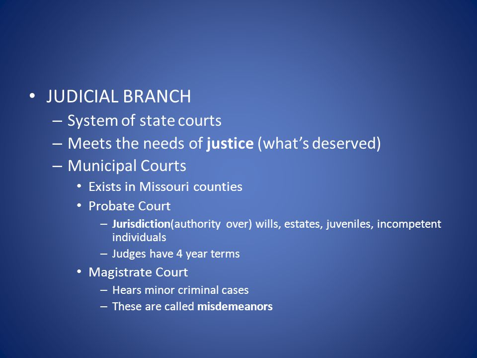 JUDICIAL BRANCH – System of state courts – Meets the needs of justice (what's deserved) – Municipal Courts Exists in Missouri counties Probate Court – Jurisdiction(authority over) wills, estates, juveniles, incompetent individuals – Judges have 4 year terms Magistrate Court – Hears minor criminal cases – These are called misdemeanors