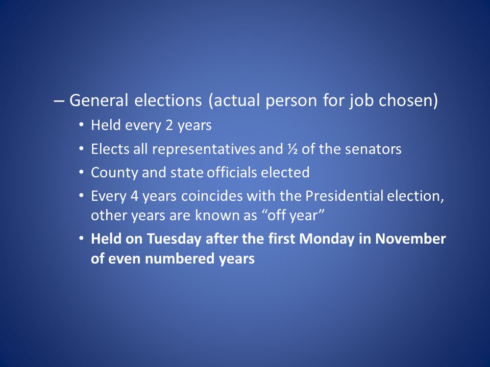 – General elections (actual person for job chosen) Held every 2 years Elects all representatives and ½ of the senators County and state officials elec
