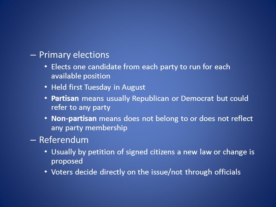 – Primary elections Elects one candidate from each party to run for each available position Held first Tuesday in August Partisan means usually Republican or Democrat but could refer to any party Non-partisan means does not belong to or does not reflect any party membership – Referendum Usually by petition of signed citizens a new law or change is proposed Voters decide directly on the issue/not through officials