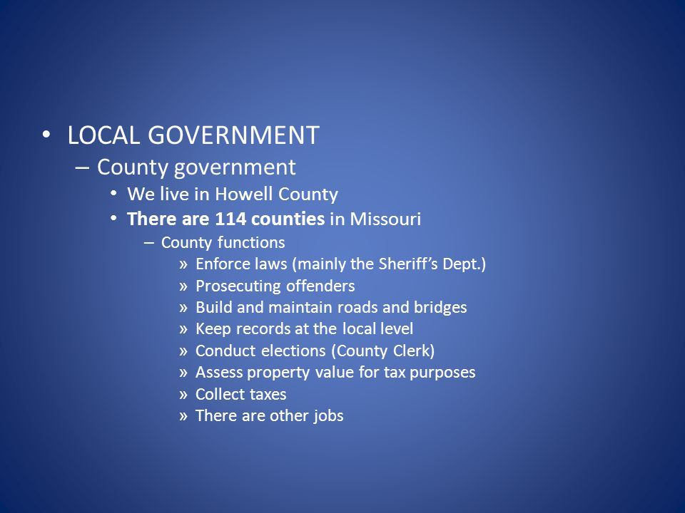 LOCAL GOVERNMENT – County government We live in Howell County There are 114 counties in Missouri – County functions » Enforce laws (mainly the Sheriff's Dept.) » Prosecuting offenders » Build and maintain roads and bridges » Keep records at the local level » Conduct elections (County Clerk) » Assess property value for tax purposes » Collect taxes » There are other jobs