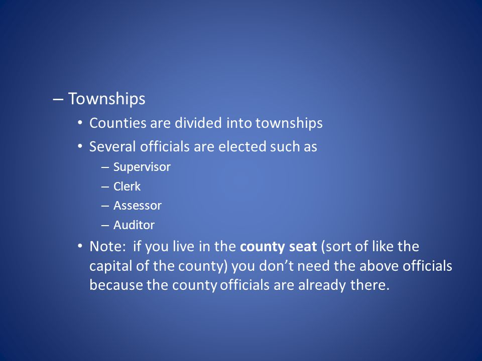 – Townships Counties are divided into townships Several officials are elected such as – Supervisor – Clerk – Assessor – Auditor Note: if you live in the county seat (sort of like the capital of the county) you don't need the above officials because the county officials are already there.