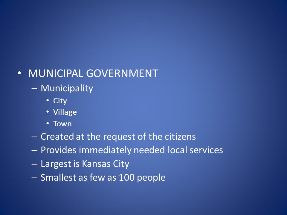 MUNICIPAL GOVERNMENT – Municipality City Village Town – Created at the request of the citizens – Provides immediately needed local services – Largest is Kansas City – Smallest as few as 100 people