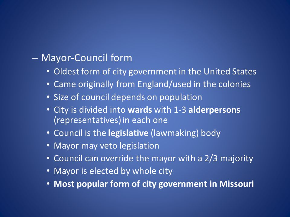 – Mayor-Council form Oldest form of city government in the United States Came originally from England/used in the colonies Size of council depends on population City is divided into wards with 1-3 alderpersons (representatives) in each one Council is the legislative (lawmaking) body Mayor may veto legislation Council can override the mayor with a 2/3 majority Mayor is elected by whole city Most popular form of city government in Missouri