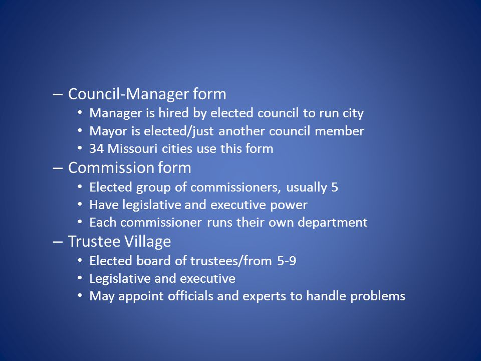 – Council-Manager form Manager is hired by elected council to run city Mayor is elected/just another council member 34 Missouri cities use this form – Commission form Elected group of commissioners, usually 5 Have legislative and executive power Each commissioner runs their own department – Trustee Village Elected board of trustees/from 5-9 Legislative and executive May appoint officials and experts to handle problems