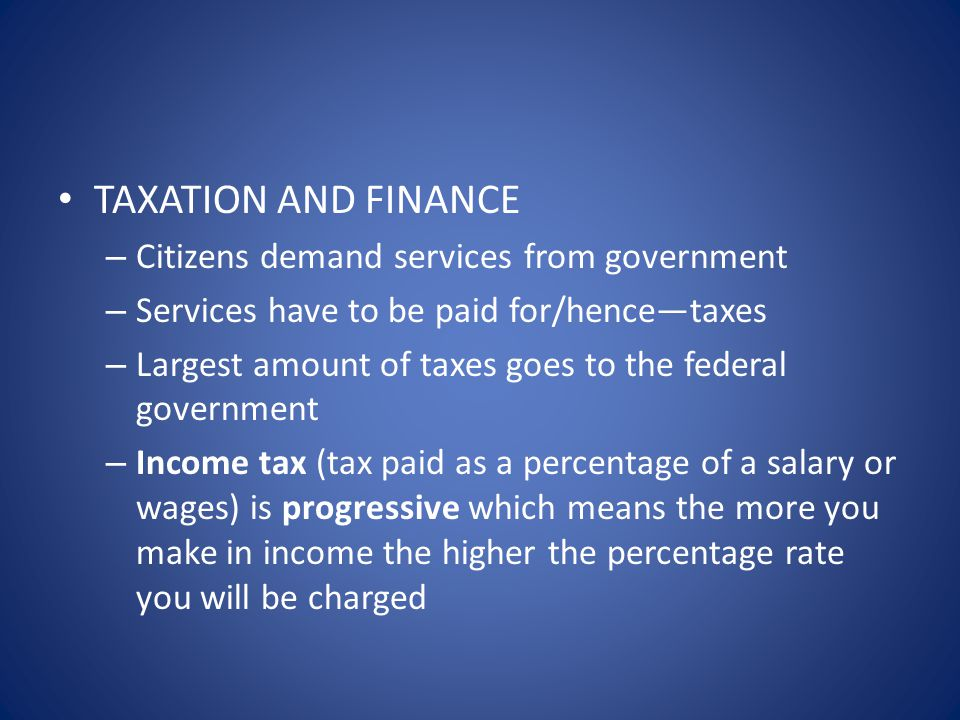 TAXATION AND FINANCE – Citizens demand services from government – Services have to be paid for/hence—taxes – Largest amount of taxes goes to the federal government – Income tax (tax paid as a percentage of a salary or wages) is progressive which means the more you make in income the higher the percentage rate you will be charged