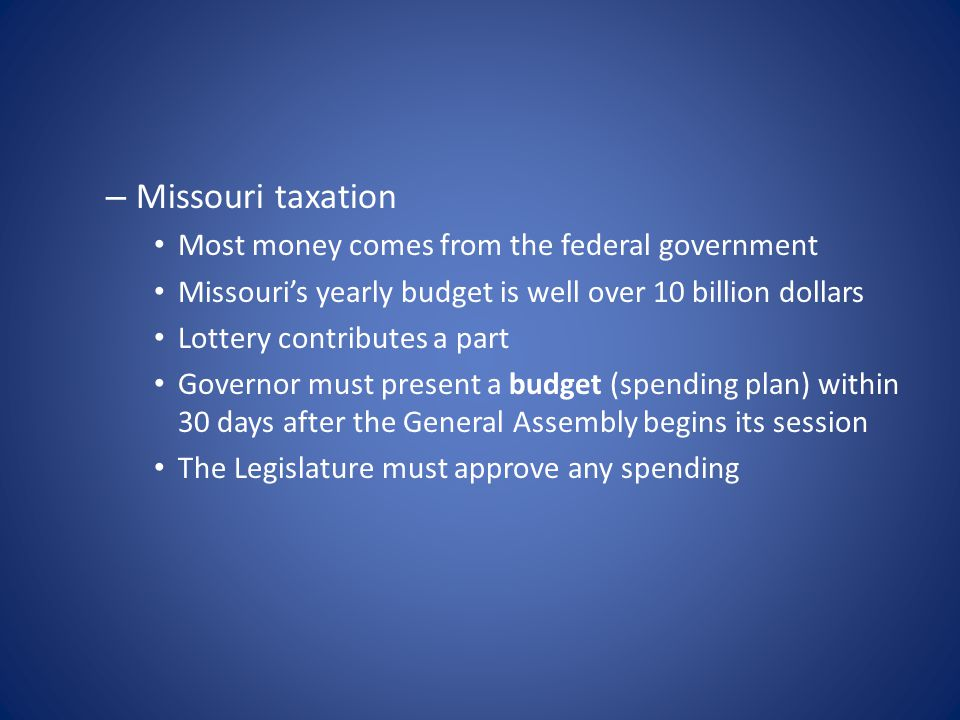 – Missouri taxation Most money comes from the federal government Missouri's yearly budget is well over 10 billion dollars Lottery contributes a part Governor must present a budget (spending plan) within 30 days after the General Assembly begins its session The Legislature must approve any spending