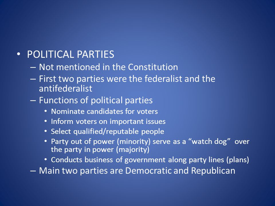 POLITICAL PARTIES – Not mentioned in the Constitution – First two parties were the federalist and the antifederalist – Functions of political parties Nominate candidates for voters Inform voters on important issues Select qualified/reputable people Party out of power (minority) serve as a watch dog over the party in power (majority) Conducts business of government along party lines (plans) – Main two parties are Democratic and Republican