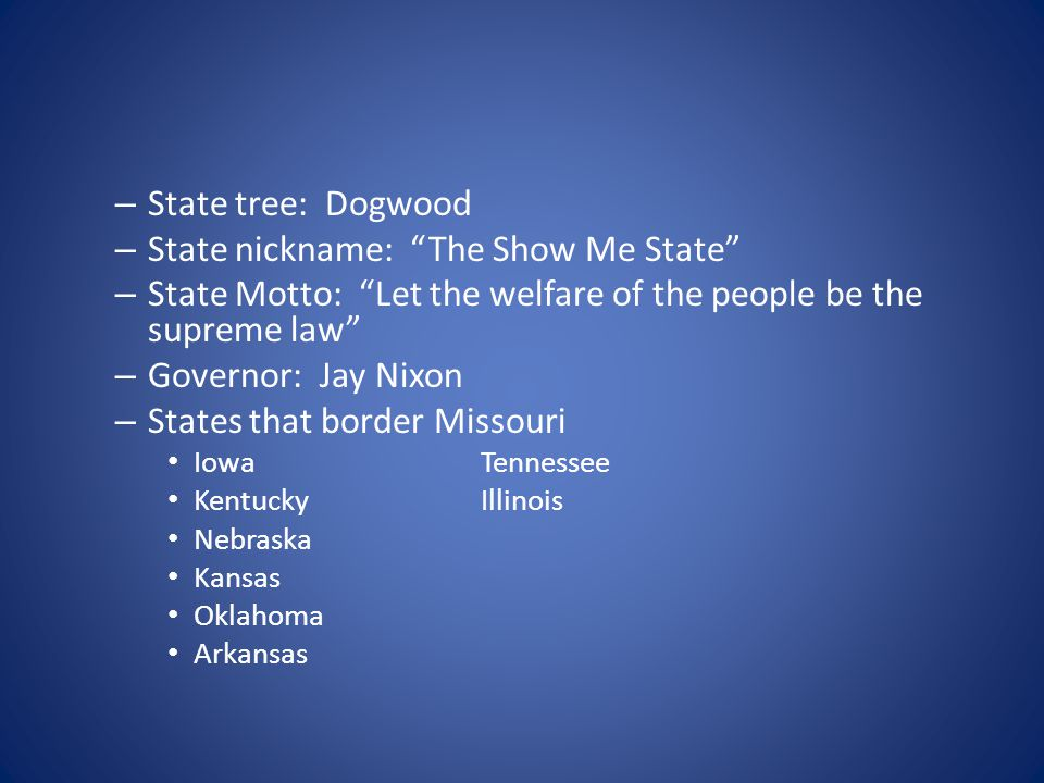 """– State tree: Dogwood – State nickname: """"The Show Me State"""" – State Motto: """"Let the welfare of the people be the supreme law"""" – Governor: Jay Nixon –"""