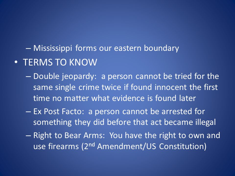 – Mississippi forms our eastern boundary TERMS TO KNOW – Double jeopardy: a person cannot be tried for the same single crime twice if found innocent t