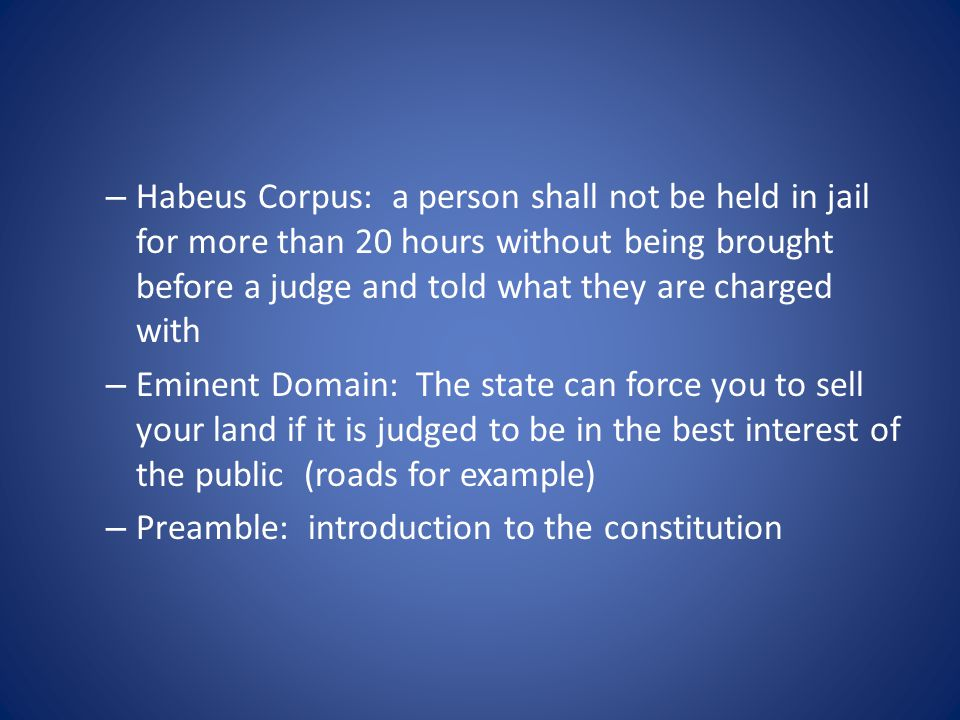 – Habeus Corpus: a person shall not be held in jail for more than 20 hours without being brought before a judge and told what they are charged with – Eminent Domain: The state can force you to sell your land if it is judged to be in the best interest of the public (roads for example) – Preamble: introduction to the constitution