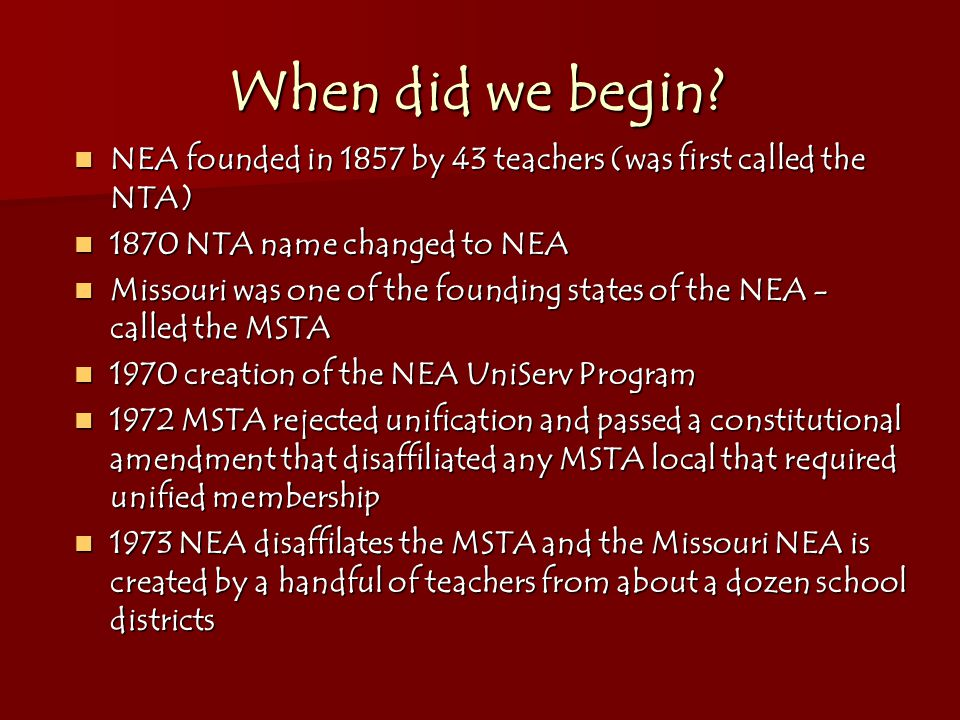When did we begin? NEA founded in 1857 by 43 teachers (was first called the NTA) NEA founded in 1857 by 43 teachers (was first called the NTA) 1870 NT