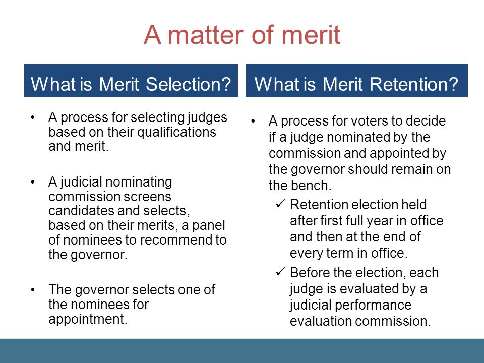Merit Selection and Retention The merit selection and retention process was designed to reduce outside influences on the judiciary.