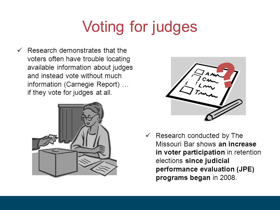 Voting for judges Research demonstrates that the voters often have trouble locating available information about judges and instead vote without much information (Carnegie Report) … if they vote for judges at all.