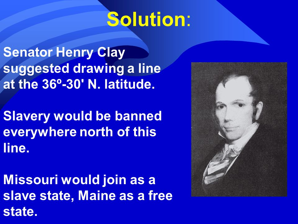 Solution: Senator Henry Clay suggested drawing a line at the 36º-30 N.