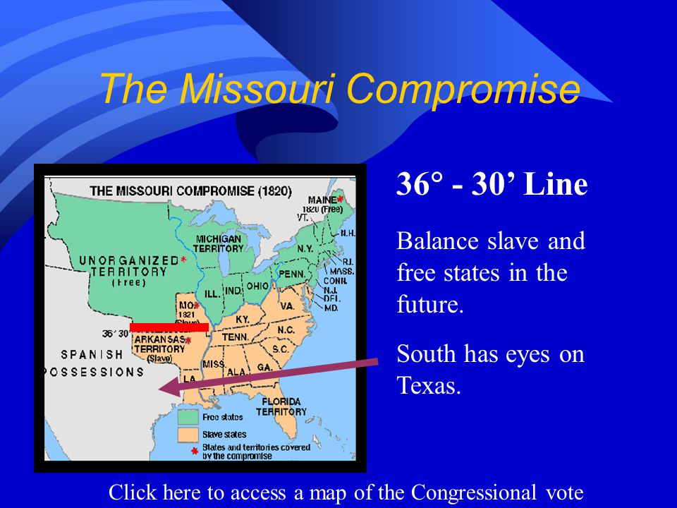 The Missouri Compromise 36  - 30' Line Balance slave and free states in the future.