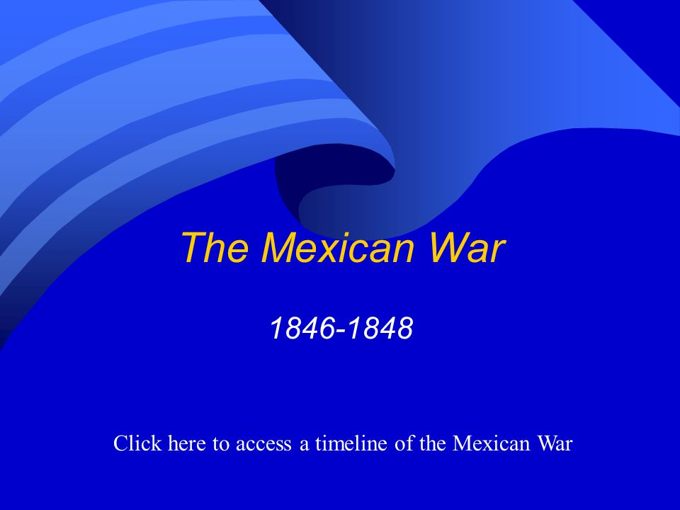 The Mexican War 1846-1848 Click here to access a timeline of the Mexican War