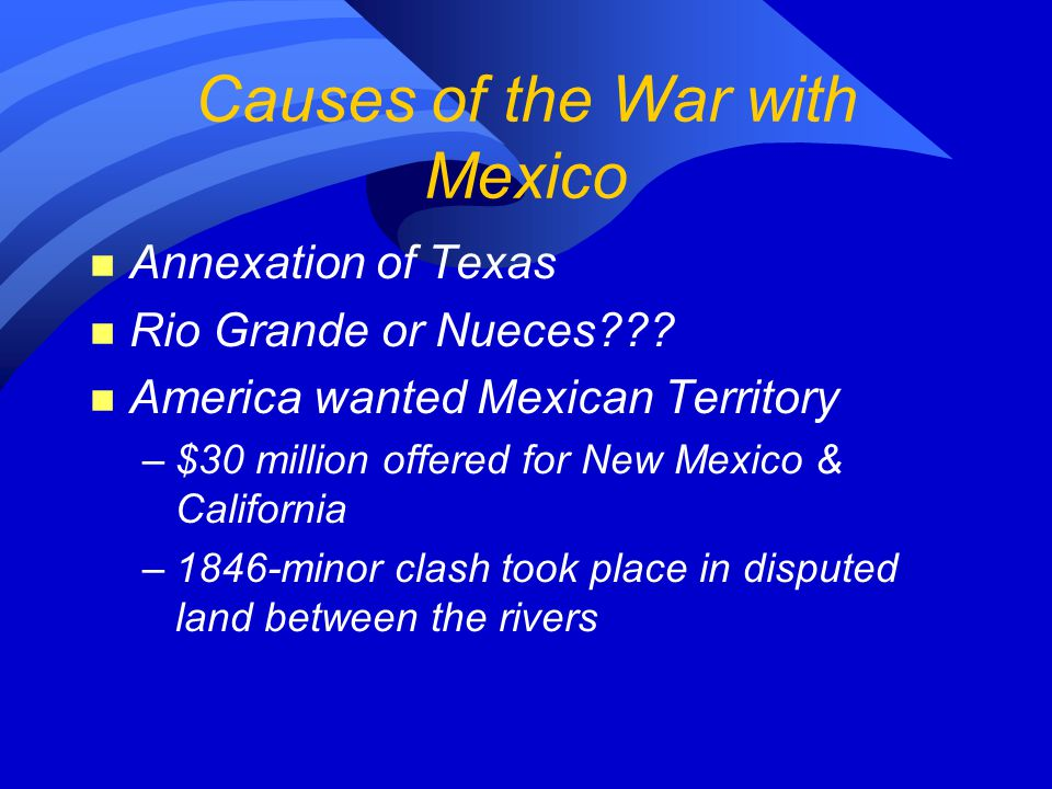 Causes of the War with Mexico n Annexation of Texas n Rio Grande or Nueces .