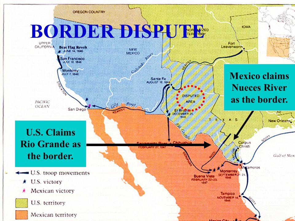 U.S. Claims Rio Grande as the border. Mexico claims Nueces River as the border. BORDER DISPUTE
