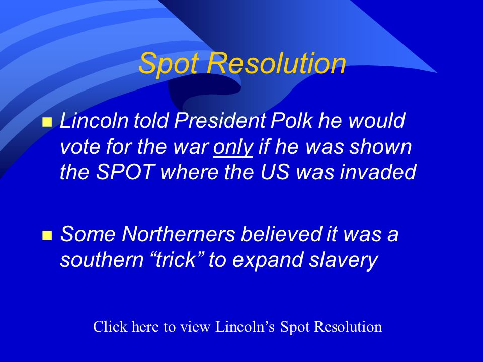 Spot Resolution n Lincoln told President Polk he would vote for the war only if he was shown the SPOT where the US was invaded n Some Northerners believed it was a southern trick to expand slavery Click here to view Lincoln's Spot Resolution