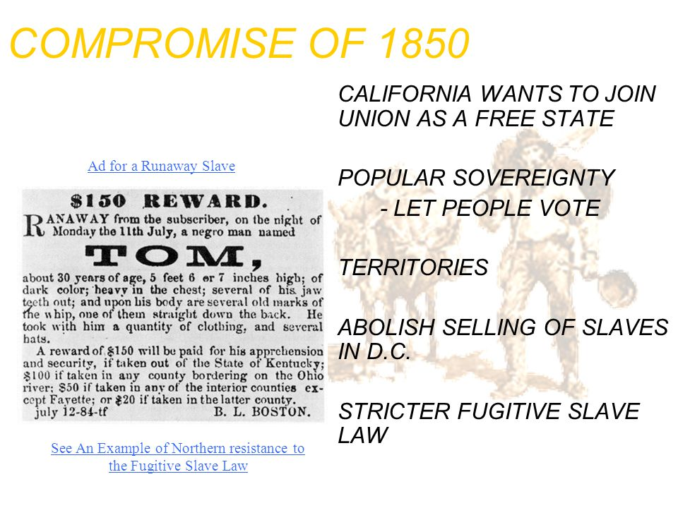 COMPROMISE OF 1850 CALIFORNIA WANTS TO JOIN UNION AS A FREE STATE POPULAR SOVEREIGNTY - LET PEOPLE VOTE TERRITORIES ABOLISH SELLING OF SLAVES IN D.C.