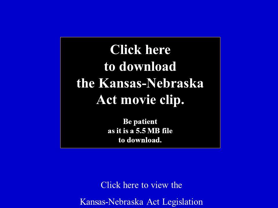 Click here to view the Kansas-Nebraska Act Legislation Click here to download the Kansas-Nebraska Act movie clip.