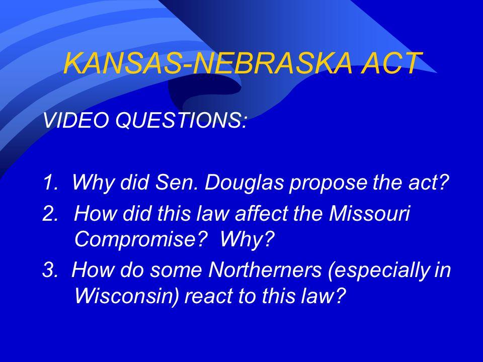 KANSAS-NEBRASKA ACT VIDEO QUESTIONS: 1. Why did Sen.