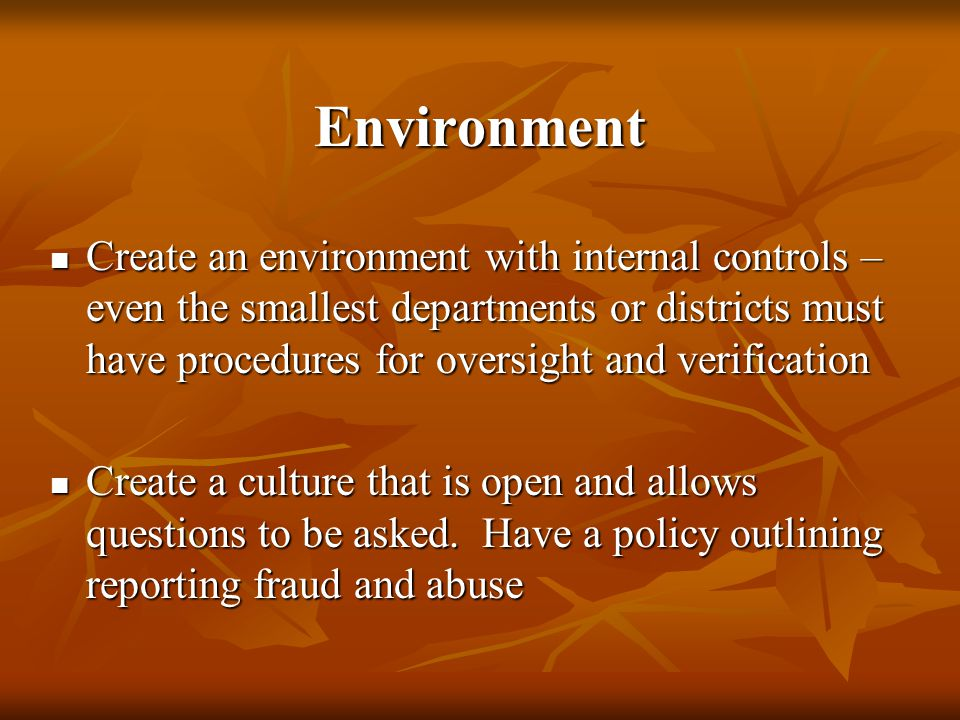 Environment Create an environment with internal controls – even the smallest departments or districts must have procedures for oversight and verification Create an environment with internal controls – even the smallest departments or districts must have procedures for oversight and verification Create a culture that is open and allows questions to be asked.