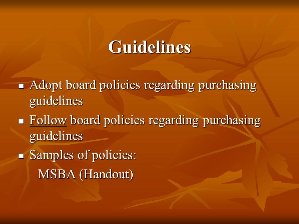 Guidelines Adopt board policies regarding purchasing guidelines Adopt board policies regarding purchasing guidelines Follow board policies regarding purchasing guidelines Follow board policies regarding purchasing guidelines Samples of policies: Samples of policies: MSBA (Handout) MSBA (Handout)