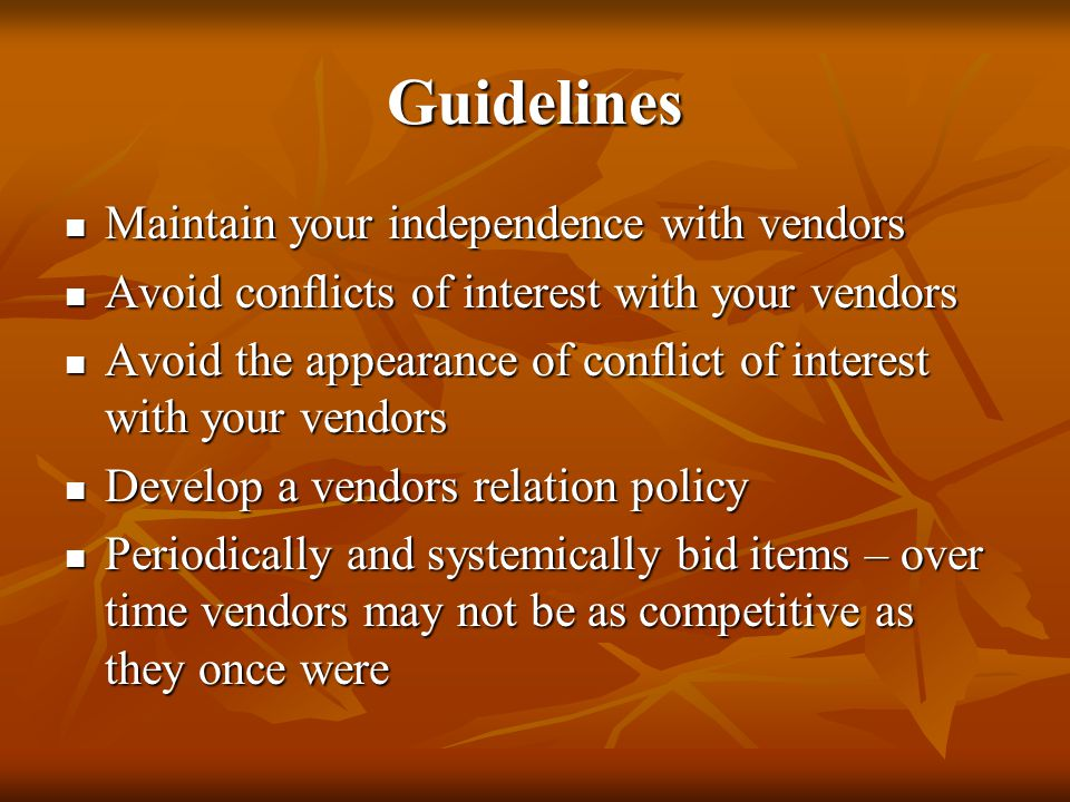 Guidelines Maintain your independence with vendors Maintain your independence with vendors Avoid conflicts of interest with your vendors Avoid conflicts of interest with your vendors Avoid the appearance of conflict of interest with your vendors Avoid the appearance of conflict of interest with your vendors Develop a vendors relation policy Develop a vendors relation policy Periodically and systemically bid items – over time vendors may not be as competitive as they once were Periodically and systemically bid items – over time vendors may not be as competitive as they once were