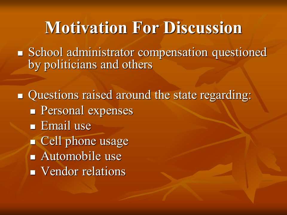 Motivation For Discussion School administrator compensation questioned by politicians and others School administrator compensation questioned by politicians and others Questions raised around the state regarding: Questions raised around the state regarding: Personal expenses Personal expenses Email use Email use Cell phone usage Cell phone usage Automobile use Automobile use Vendor relations Vendor relations