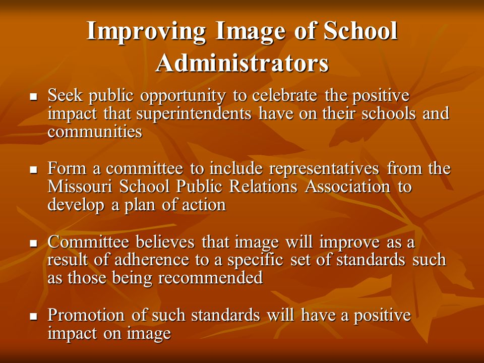 Improving Image of School Administrators Seek public opportunity to celebrate the positive impact that superintendents have on their schools and communities Seek public opportunity to celebrate the positive impact that superintendents have on their schools and communities Form a committee to include representatives from the Missouri School Public Relations Association to develop a plan of action Form a committee to include representatives from the Missouri School Public Relations Association to develop a plan of action Committee believes that image will improve as a result of adherence to a specific set of standards such as those being recommended Committee believes that image will improve as a result of adherence to a specific set of standards such as those being recommended Promotion of such standards will have a positive impact on image Promotion of such standards will have a positive impact on image